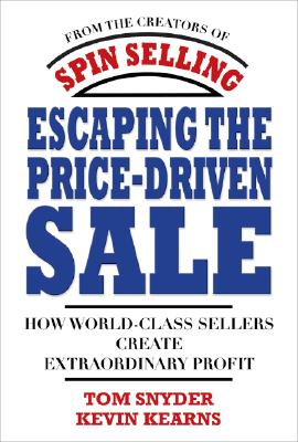Escaping the Price-Driven Sale How World Class Sellers Create Extraordinary Profit
