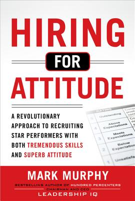 Hiring for Attitude A Revolutionary Approach to Recruiting and Selecting People with Both Tremendou