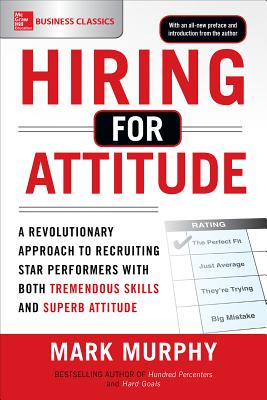 Hiring for Attitude A Revolutionary Approach to Recruiting and Selecting People Withboth Tremendous