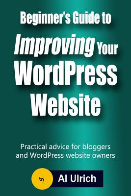 Beginner's Guide to Improving Your Wordpress Website Practical Advice for Bloggers and Wordpress We