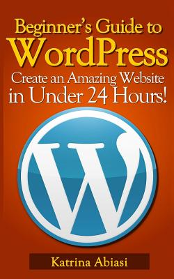 Beginner's Guide to Wordpress Create an Amazing Website in Under 24 Hours!