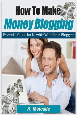 How to Make Money Blogging Essential Guide for Newbie Wordpress Bloggers