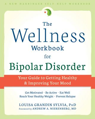 The Wellness Workbook for Bipolar Disorder Your Guide to Getting Healthy and Improving Your Mood